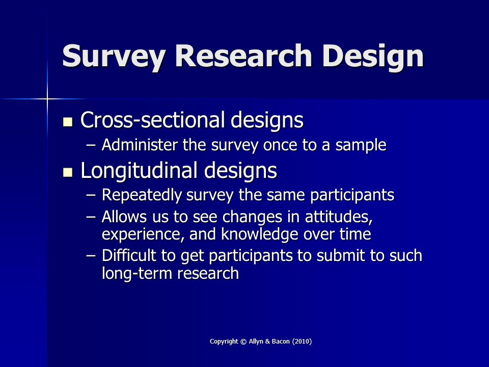 Copyright © Allyn & Bacon (2010) Survey Research Design Cross-sectional designs Cross-sectional designs –Administer the survey once to a sample Longitudinal designs Longitudinal designs –Repeatedly survey the same participants –Allows us to see changes in attitudes, experience, and knowledge over time –Difficult to get participants to submit to such long-term research