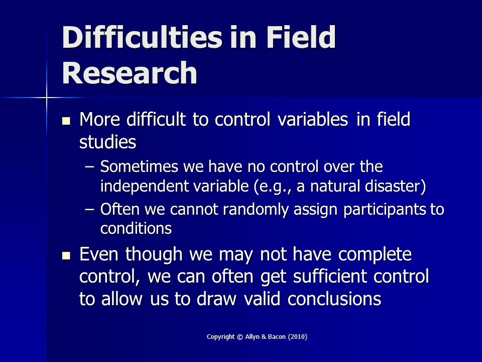 Copyright © Allyn & Bacon (2010) Difficulties in Field Research More difficult to control variables in field studies More difficult to control variables in field studies –Sometimes we have no control over the independent variable (e.g., a natural disaster) –Often we cannot randomly assign participants to conditions Even though we may not have complete control, we can often get sufficient control to allow us to draw valid conclusions Even though we may not have complete control, we can often get sufficient control to allow us to draw valid conclusions