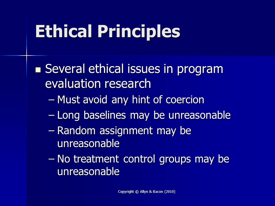 Ethical Principles Several ethical issues in program evaluation research Several ethical issues in program evaluation research –Must avoid any hint of coercion –Long baselines may be unreasonable –Random assignment may be unreasonable –No treatment control groups may be unreasonable Copyright © Allyn & Bacon (2010)