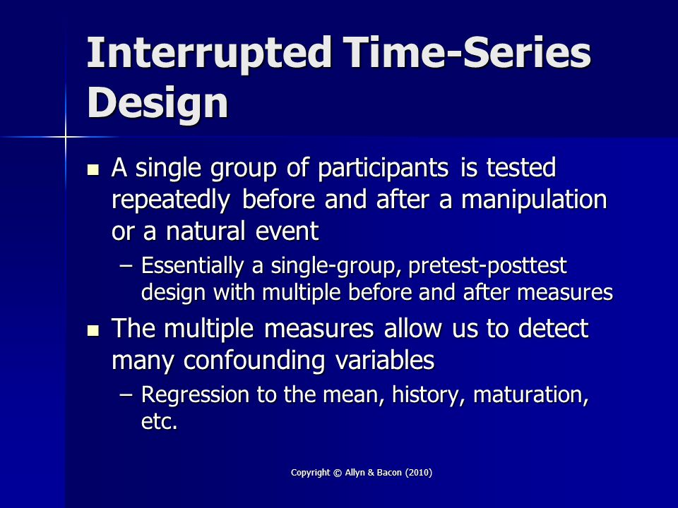 Copyright © Allyn & Bacon (2010) Interrupted Time-Series Design A single group of participants is tested repeatedly before and after a manipulation or a natural event A single group of participants is tested repeatedly before and after a manipulation or a natural event –Essentially a single-group, pretest-posttest design with multiple before and after measures The multiple measures allow us to detect many confounding variables The multiple measures allow us to detect many confounding variables –Regression to the mean, history, maturation, etc.