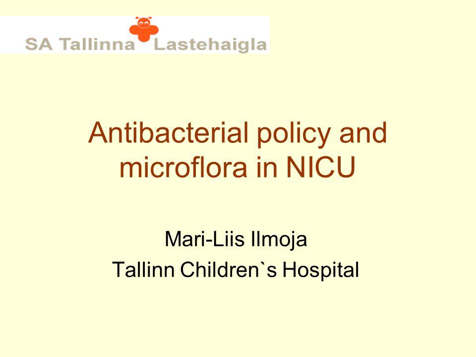 Antibacterial policy and microflora in NICU Mari-Liis Ilmoja Tallinn Children`s Hospital