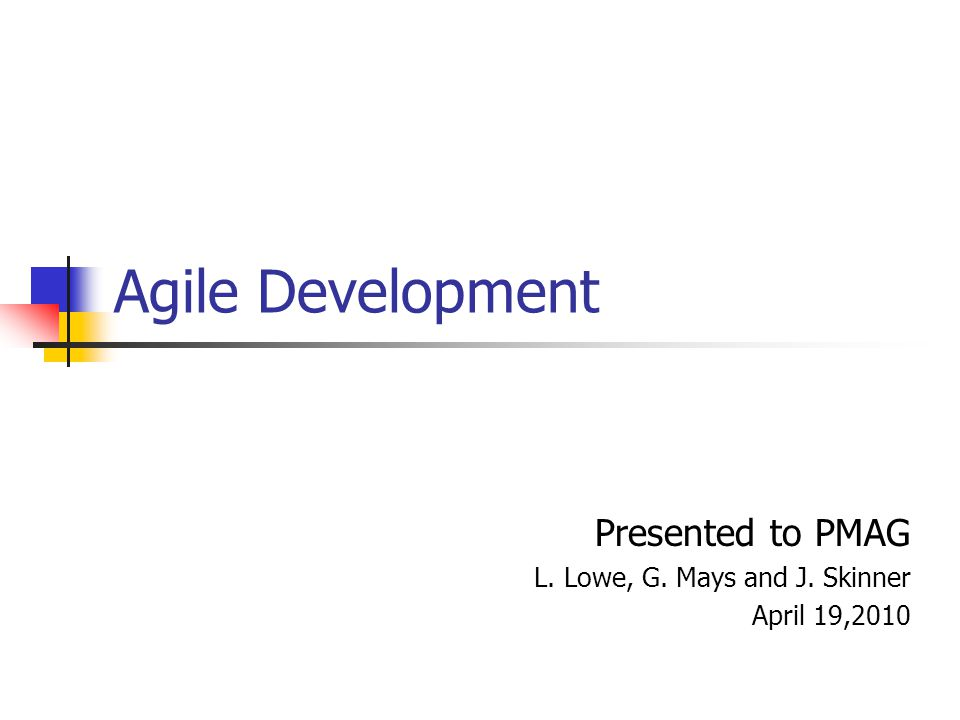 Agile Development Presented to PMAG L. Lowe, G. Mays and J. Skinner April 19,2010