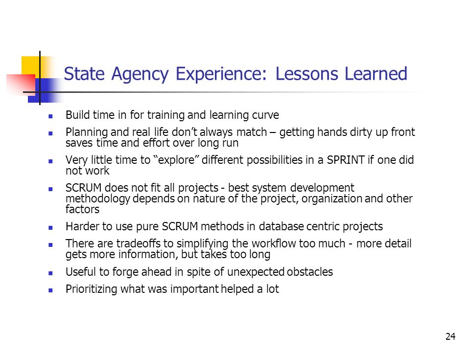 24 State Agency Experience: Lessons Learned Build time in for training and learning curve Planning and real life don't always match – getting hands dirty up front saves time and effort over long run Very little time to explore different possibilities in a SPRINT if one did not work SCRUM does not fit all projects - best system development methodology depends on nature of the project, organization and other factors Harder to use pure SCRUM methods in database centric projects There are tradeoffs to simplifying the workflow too much - more detail gets more information, but takes too long Useful to forge ahead in spite of unexpected obstacles Prioritizing what was important helped a lot
