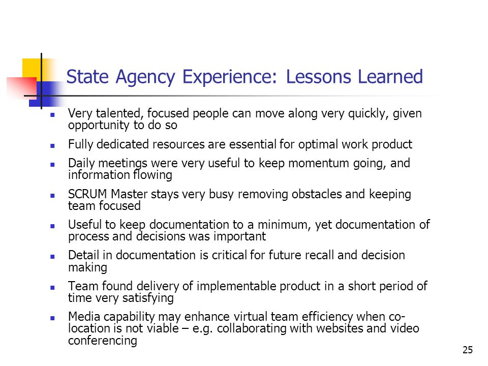 25 State Agency Experience: Lessons Learned Very talented, focused people can move along very quickly, given opportunity to do so Fully dedicated resources are essential for optimal work product Daily meetings were very useful to keep momentum going, and information flowing SCRUM Master stays very busy removing obstacles and keeping team focused Useful to keep documentation to a minimum, yet documentation of process and decisions was important Detail in documentation is critical for future recall and decision making Team found delivery of implementable product in a short period of time very satisfying Media capability may enhance virtual team efficiency when co- location is not viable – e.g.