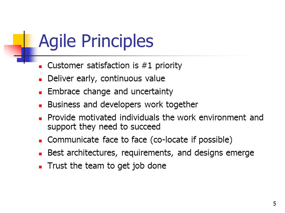 5 Agile Principles Customer satisfaction is #1 priority Deliver early, continuous value Embrace change and uncertainty Business and developers work together Provide motivated individuals the work environment and support they need to succeed Communicate face to face (co-locate if possible) Best architectures, requirements, and designs emerge Trust the team to get job done