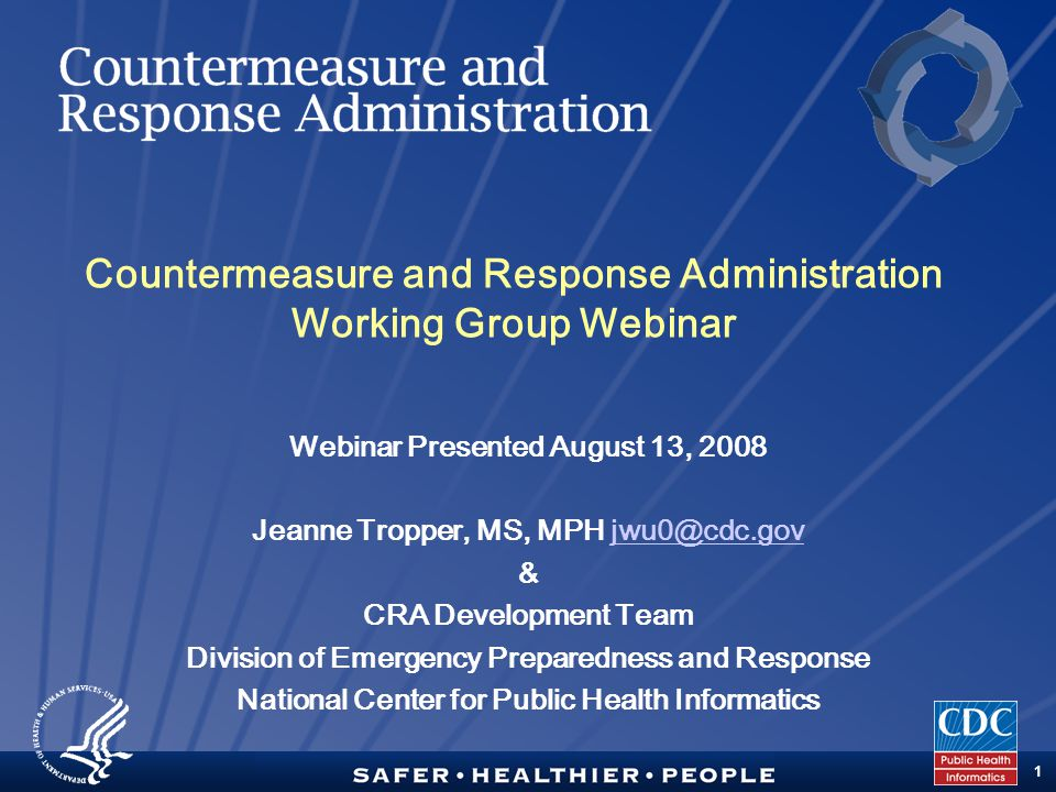 TM 1 Countermeasure and Response Administration Working Group Webinar Webinar Presented August 13, 2008 Jeanne Tropper, MS, MPH jwu0@cdc.govjwu0@cdc.gov & CRA Development Team Division of Emergency Preparedness and Response National Center for Public Health Informatics