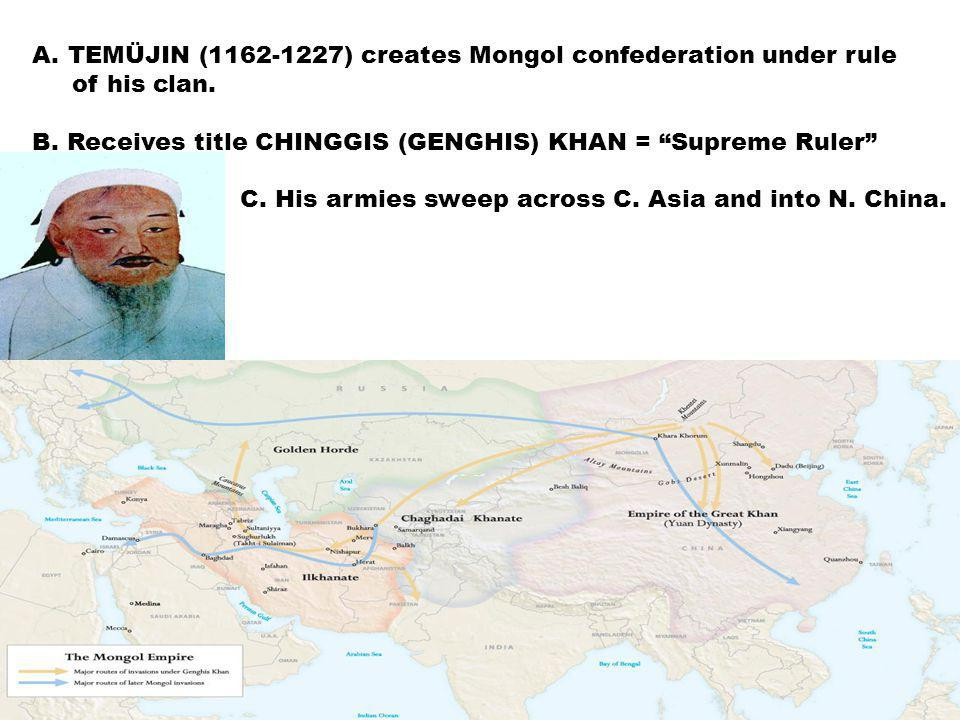 A.TEMÜJIN (1162-1227) creates Mongol confederation under rule of his clan.