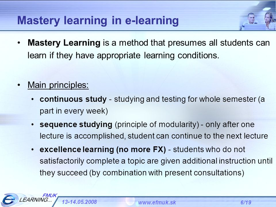 6/19 13-14.05.2008 www.efmuk.sk Mastery learning in e-learning Mastery Learning is a method that presumes all students can learn if they have appropri