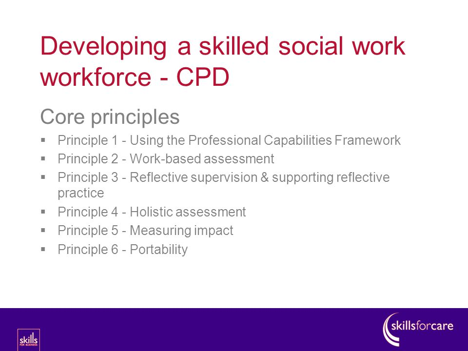 Developing a skilled social work workforce - CPD Core principles  Principle 1 - Using the Professional Capabilities Framework  Principle 2 - Work-based assessment  Principle 3 - Reflective supervision & supporting reflective practice  Principle 4 - Holistic assessment  Principle 5 - Measuring impact  Principle 6 - Portability