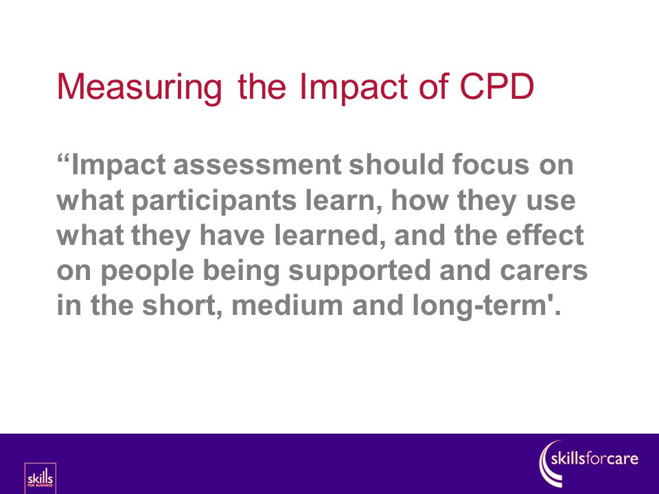 Impact assessment should focus on what participants learn, how they use what they have learned, and the effect on people being supported and carers in the short, medium and long-term .