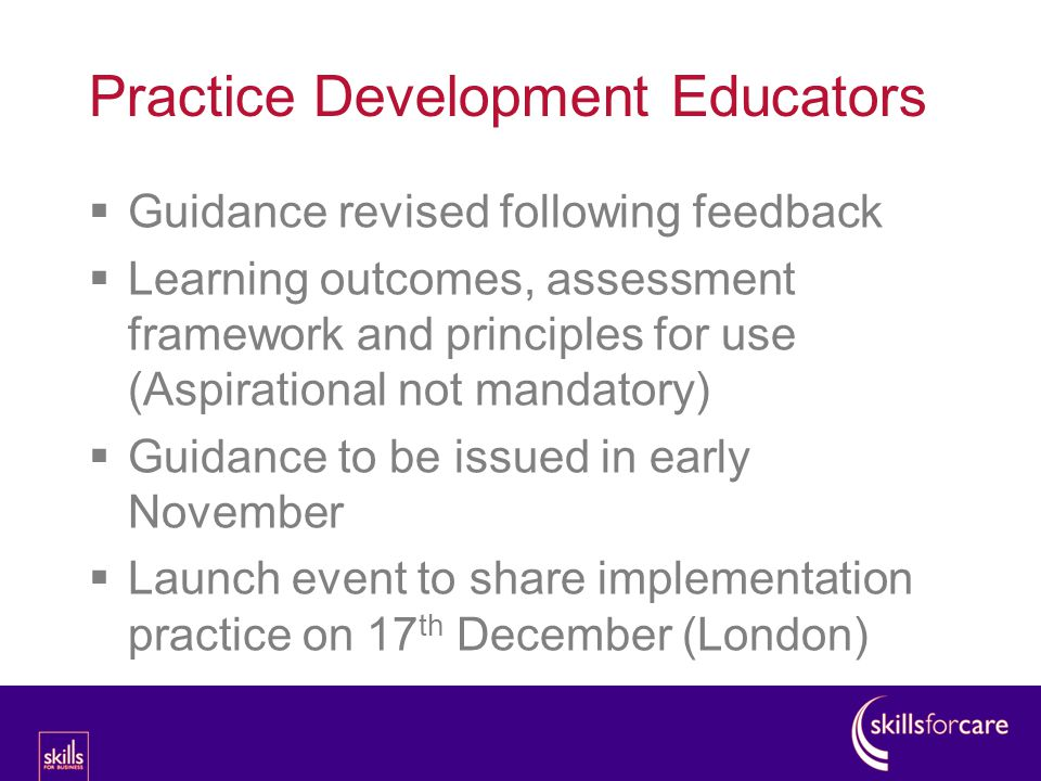 Practice Development Educators  Guidance revised following feedback  Learning outcomes, assessment framework and principles for use (Aspirational not mandatory)  Guidance to be issued in early November  Launch event to share implementation practice on 17 th December (London)