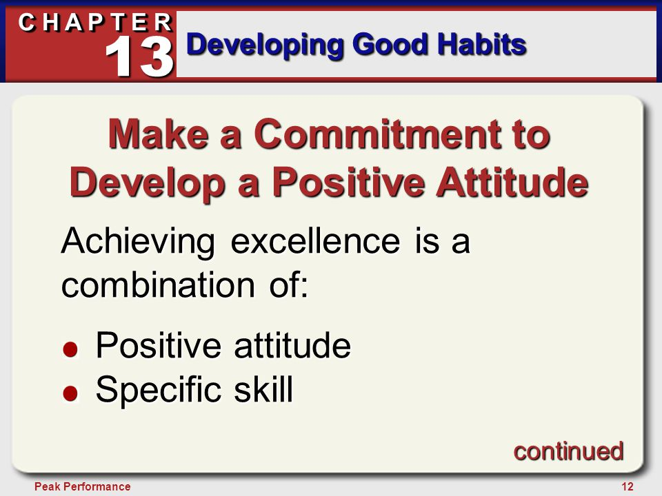 12Peak Performance C H A P T E R Developing Good Habits 13 Make a Commitment to Develop a Positive Attitude Achieving excellence is a combination of: