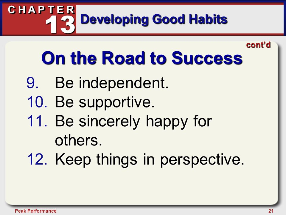 21Peak Performance C H A P T E R Developing Good Habits 13 cont'd On the Road to Success 9.Be independent. 10.Be supportive. 11.Be sincerely happy for