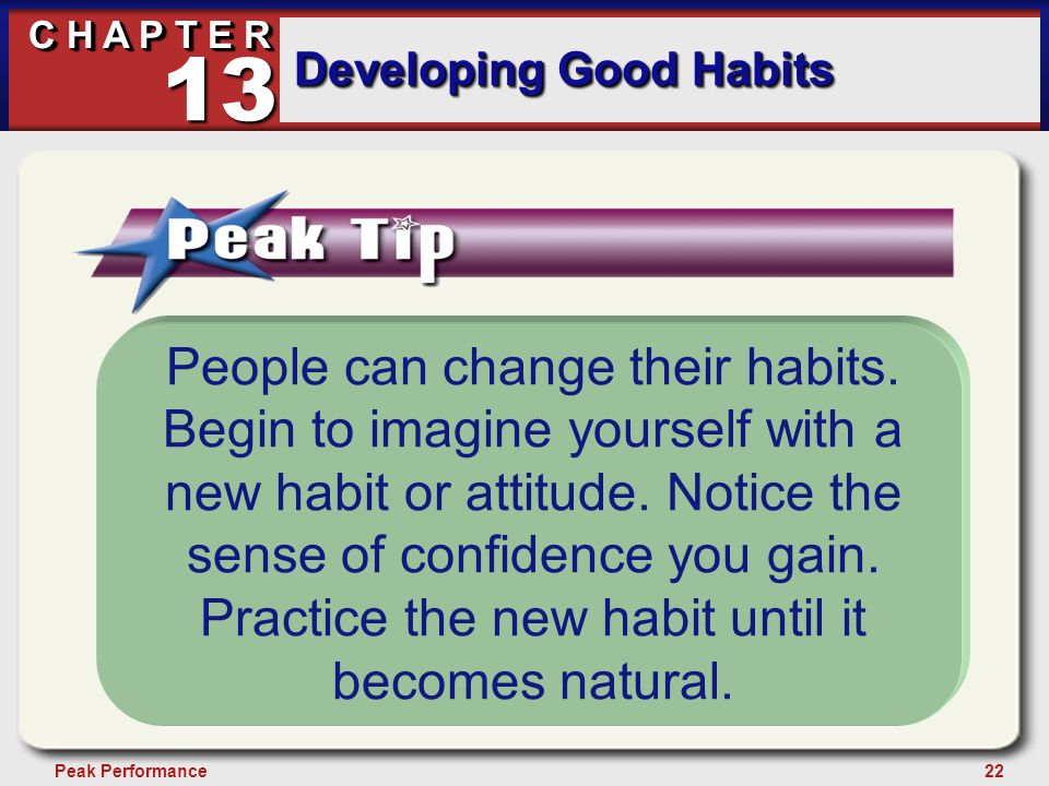 22Peak Performance C H A P T E R Developing Good Habits 13 People can change their habits. Begin to imagine yourself with a new habit or attitude. Not