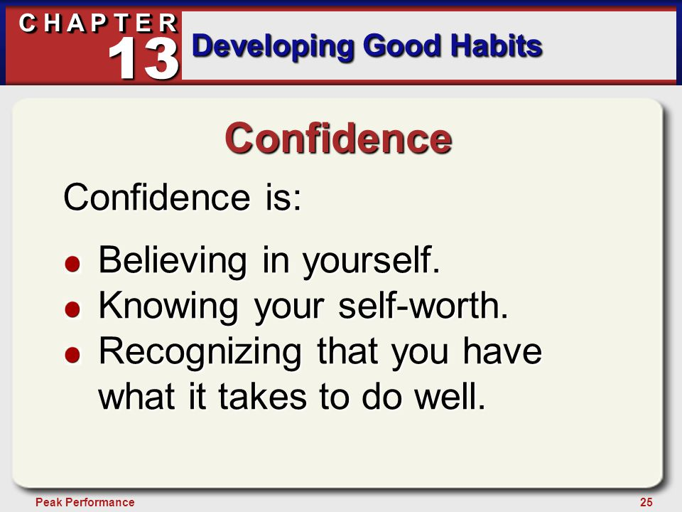 25Peak Performance C H A P T E R Developing Good Habits 13 Confidence Confidence is: Believing in yourself. Knowing your self-worth. Recognizing that