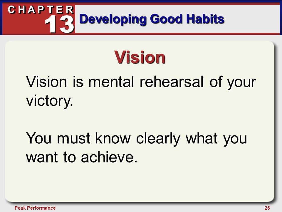 26Peak Performance C H A P T E R Developing Good Habits 13 Vision Vision is mental rehearsal of your victory. You must know clearly what you want to a