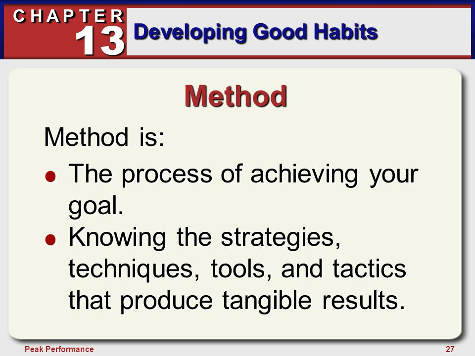 27Peak Performance C H A P T E R Developing Good Habits 13 Method Method is: The process of achieving your goal. Knowing the strategies, techniques, t