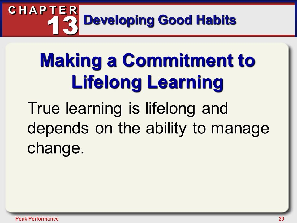 29Peak Performance C H A P T E R Developing Good Habits 13 Making a Commitment to Lifelong Learning True learning is lifelong and depends on the abili