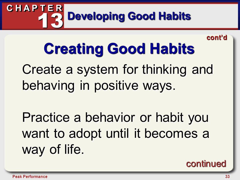 33Peak Performance C H A P T E R Developing Good Habits 13 Creating Good Habits Create a system for thinking and behaving in positive ways. Practice a