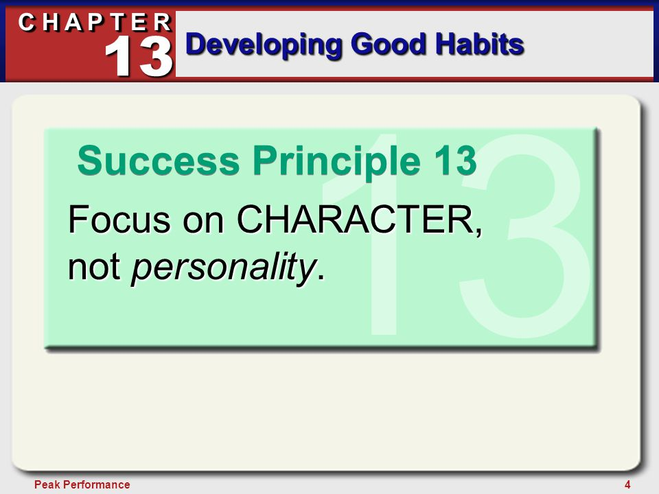 4Peak Performance C H A P T E R Developing Good Habits 13 13 Focus on CHARACTER, not personality. Success Principle 13