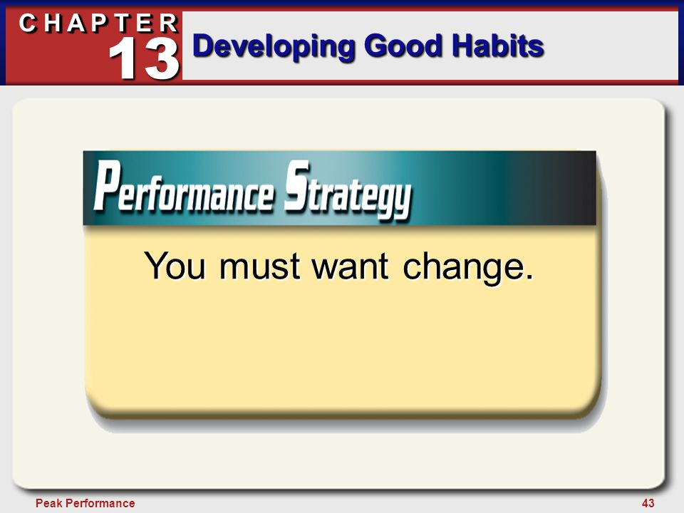 43Peak Performance C H A P T E R Developing Good Habits 13 You must want change.