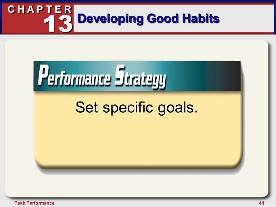 44Peak Performance C H A P T E R Developing Good Habits 13 Set specific goals.