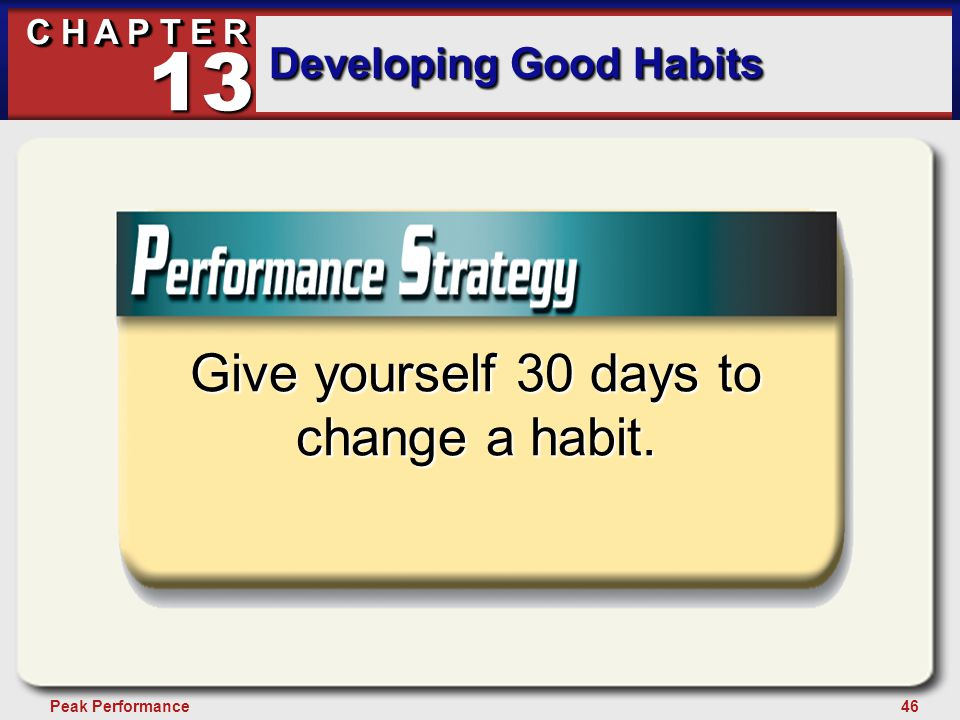 46Peak Performance C H A P T E R Developing Good Habits 13 Give yourself 30 days to change a habit.