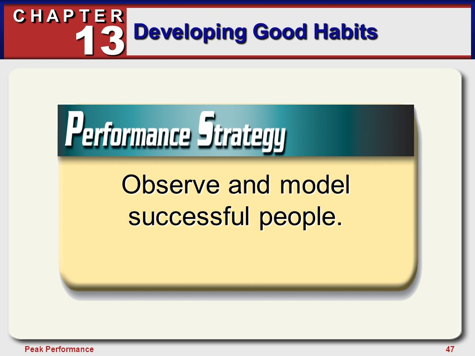 47Peak Performance C H A P T E R Developing Good Habits 13 Observe and model successful people.