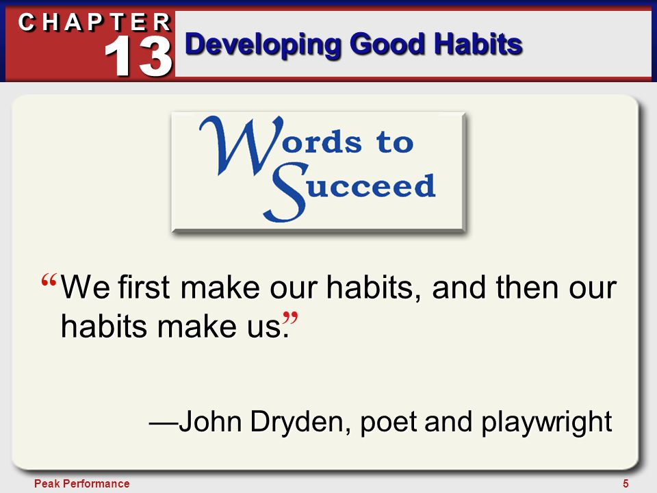 """5Peak Performance C H A P T E R Developing Good Habits 13 """" """" —John Dryden, poet and playwright We first make our habits, and then our habits make us."""