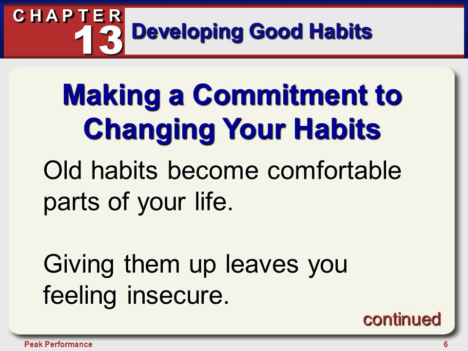 6Peak Performance C H A P T E R Developing Good Habits 13 Making a Commitment to Changing Your Habits Old habits become comfortable parts of your life