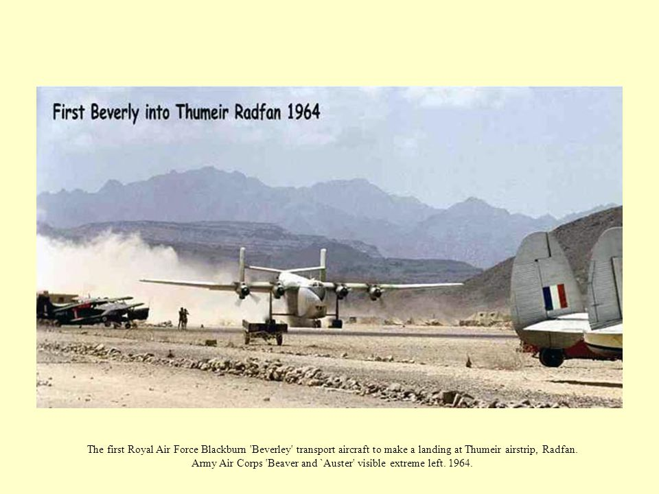 The first Royal Air Force Blackburn 'Beverley' transport aircraft to make a landing at Thumeir airstrip, Radfan. Army Air Corps 'Beaver and `Auster' v