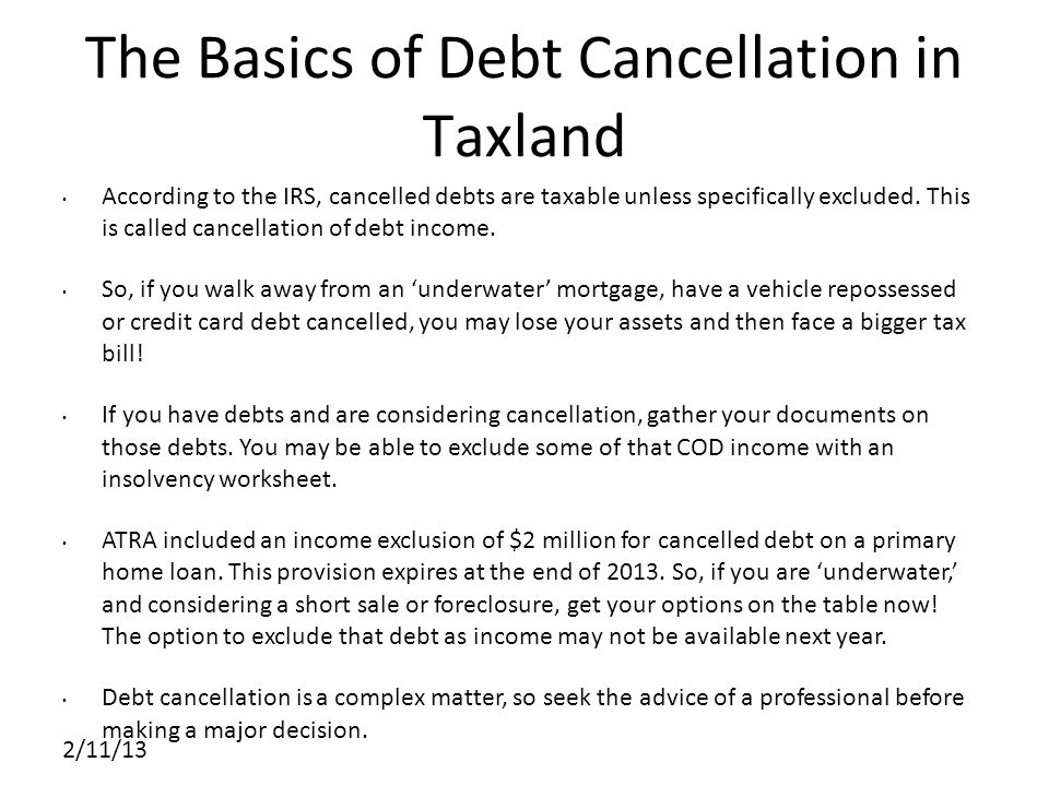 2/11/13 The Basics of Debt Cancellation in Taxland According to the IRS, cancelled debts are taxable unless specifically excluded.