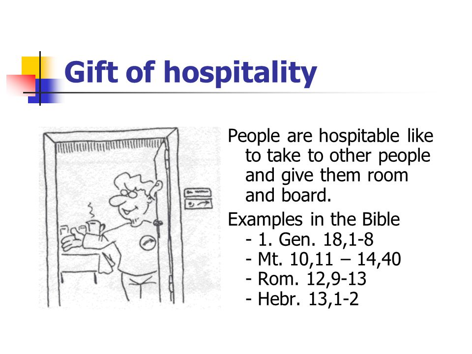Gift of hospitality People are hospitable like to take to other people and give them room and board.