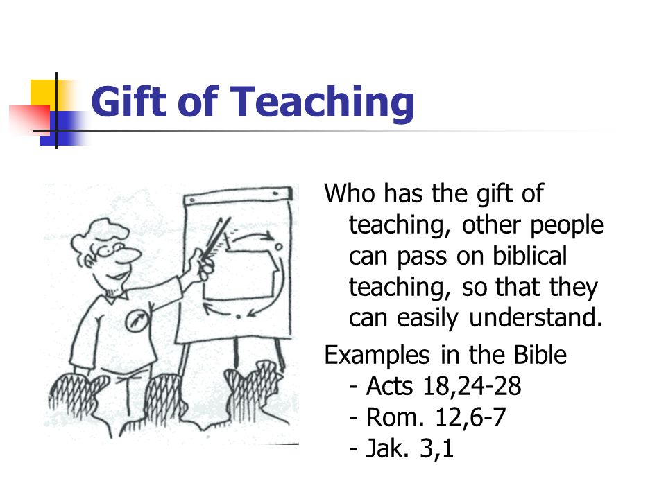 Gift of Teaching Who has the gift of teaching, other people can pass on biblical teaching, so that they can easily understand.