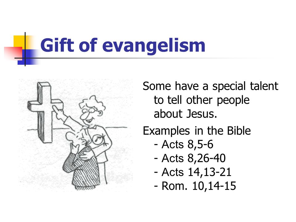 Gift of evangelism Some have a special talent to tell other people about Jesus.