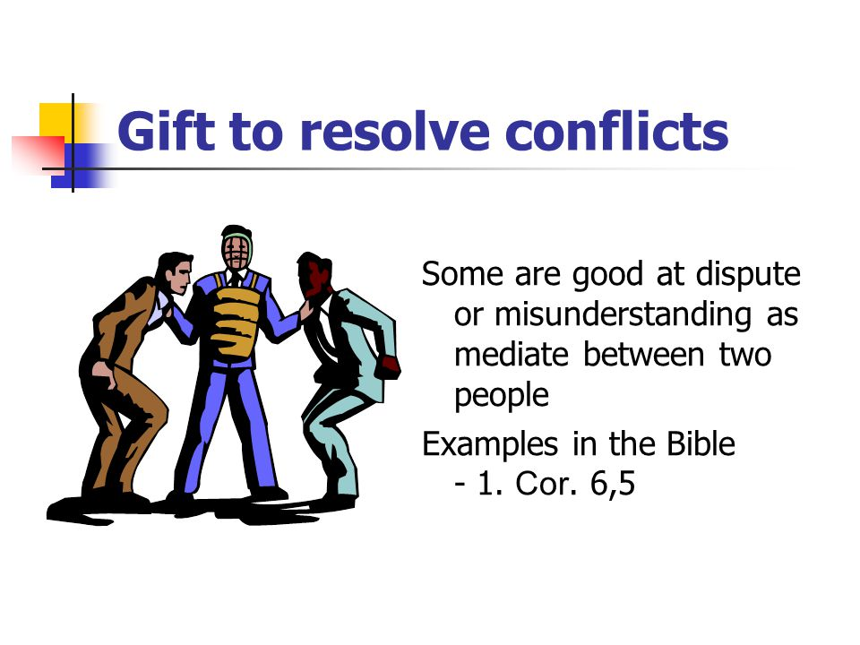Gift to resolve conflicts Some are good at dispute or misunderstanding as mediate between two people Examples in the Bible - 1.