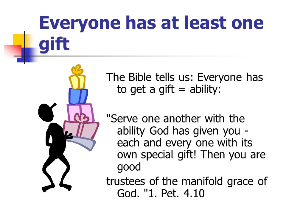 Everyone has at least one gift The Bible tells us: Everyone has to get a gift = ability: Serve one another with the ability God has given you - each and every one with its own special gift.