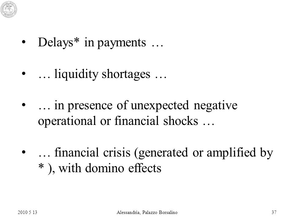 2010 5 13Alessandria, Palazzo Borsalino37 Delays* in payments … … liquidity shortages … … in presence of unexpected negative operational or financial shocks … … financial crisis (generated or amplified by * ), with domino effects