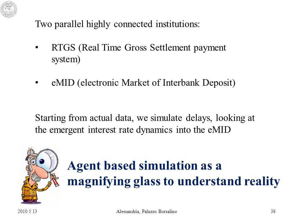 2010 5 13Alessandria, Palazzo Borsalino38 Two parallel highly connected institutions: RTGS (Real Time Gross Settlement payment system) eMID (electronic Market of Interbank Deposit) Starting from actual data, we simulate delays, looking at the emergent interest rate dynamics into the eMID Agent based simulation as a magnifying glass to understand reality