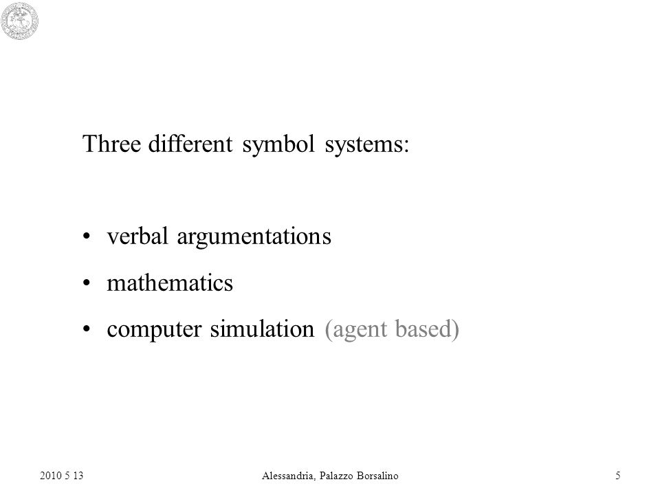 2010 5 13Alessandria, Palazzo Borsalino5 Three different symbol systems: verbal argumentations mathematics computer simulation (agent based)