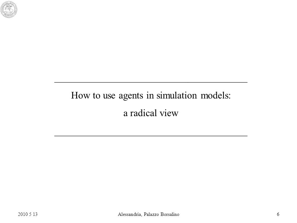 2010 5 13Alessandria, Palazzo Borsalino6 _______________________________________ How to use agents in simulation models: a radical view _______________________________________