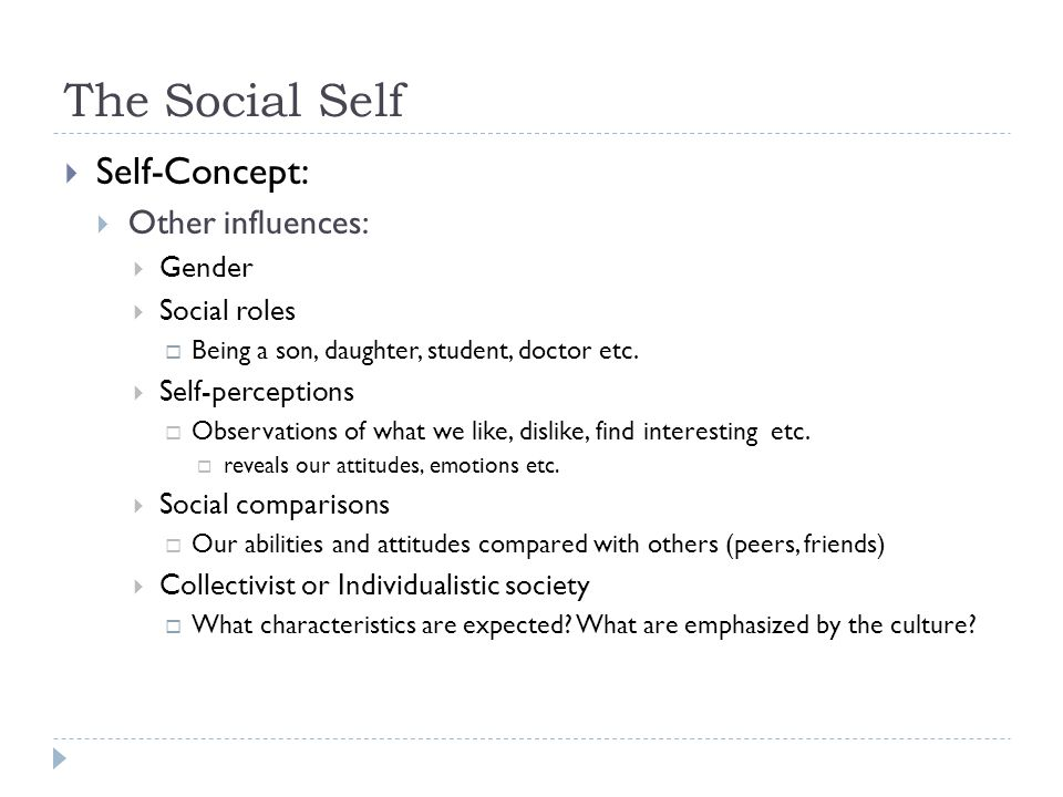 The Social Self  Self-Concept:  Other influences:  Gender  Social roles  Being a son, daughter, student, doctor etc.  Self-perceptions  Observa