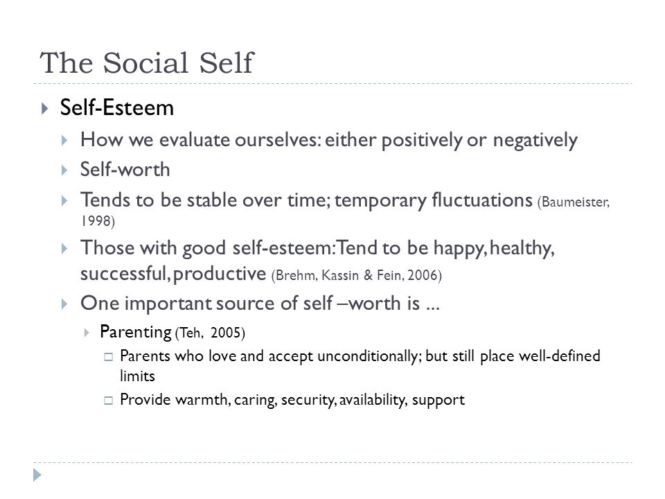 The Social Self  Self-Esteem  How we evaluate ourselves: either positively or negatively  Self-worth  Tends to be stable over time; temporary fluc
