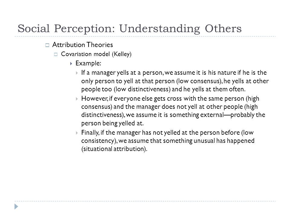 Social Perception: Understanding Others  Attribution Theories  Covariation model (Kelley)  Example:  If a manager yells at a person, we assume it