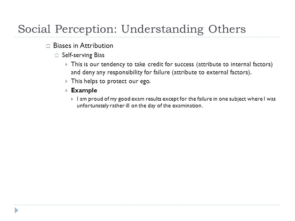 Social Perception: Understanding Others  Biases in Attribution  Self-serving Bias  This is our tendency to take credit for success (attribute to in
