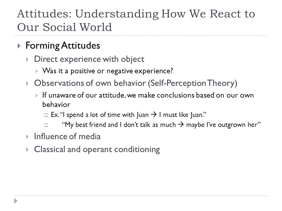 Attitudes: Understanding How We React to Our Social World  Forming Attitudes  Direct experience with object  Was it a positive or negative experien
