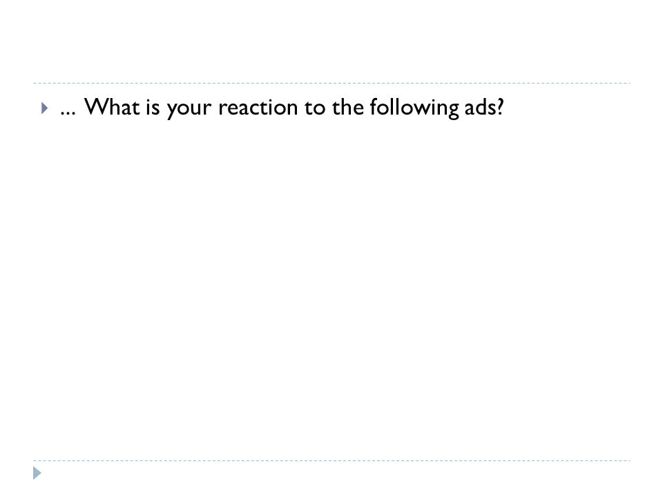 ... What is your reaction to the following ads?