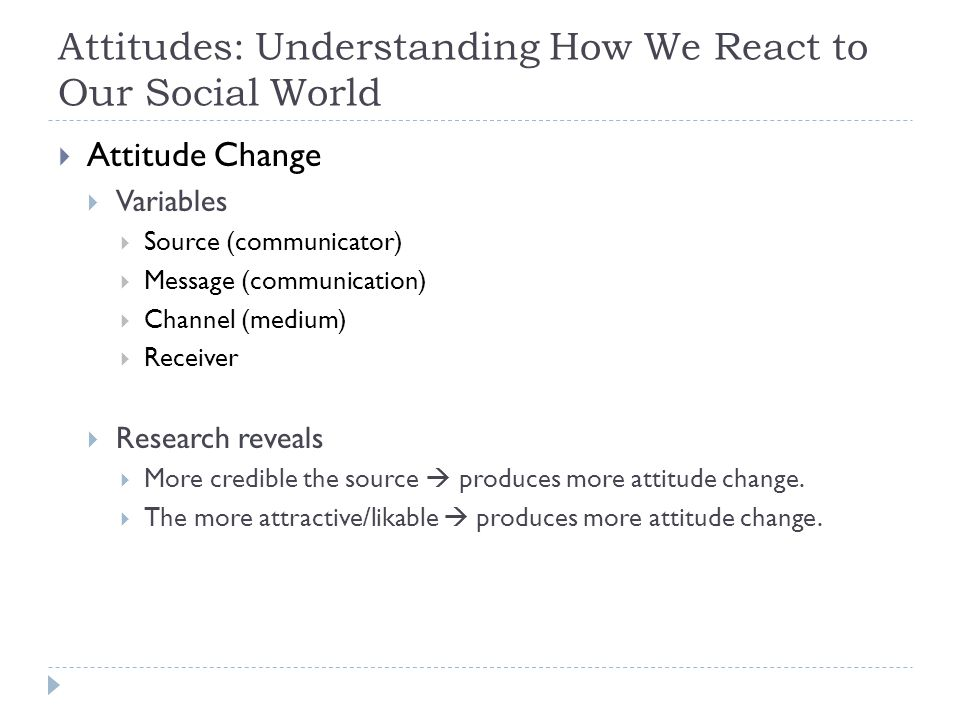 Attitudes: Understanding How We React to Our Social World  Attitude Change  Variables  Source (communicator)  Message (communication)  Channel (m