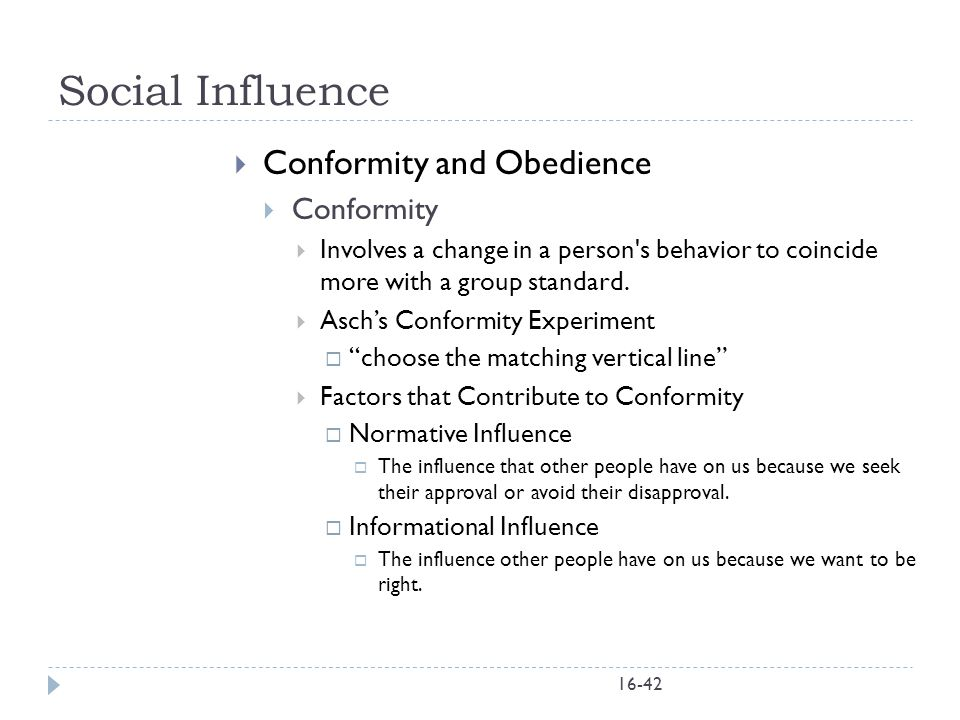 16-42 Social Influence  Conformity and Obedience  Conformity  Involves a change in a person's behavior to coincide more with a group standard.  As