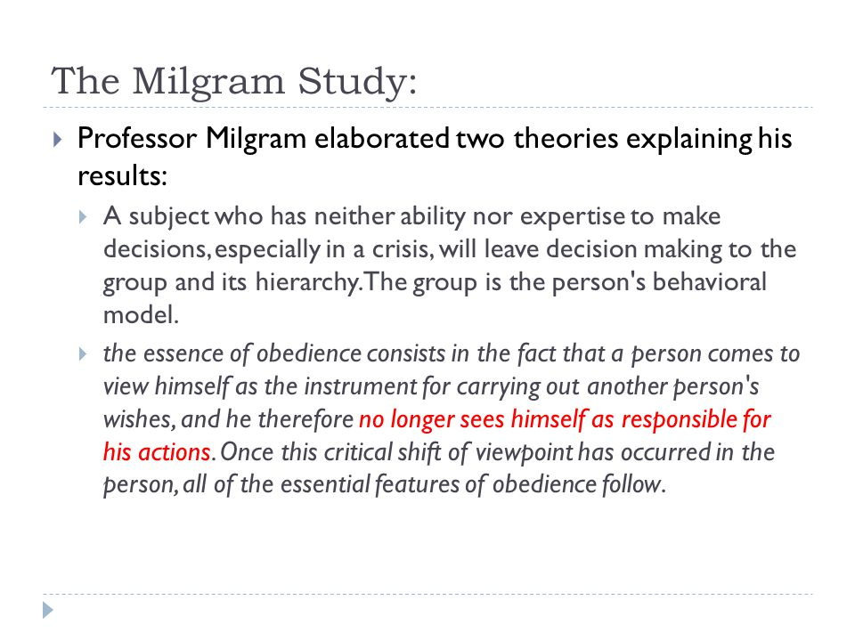 The Milgram Study:  Professor Milgram elaborated two theories explaining his results:  A subject who has neither ability nor expertise to make decis